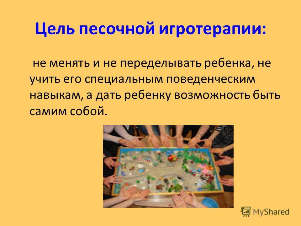 Цель песочной игротерапии: не менять и не переделывать ребенка, не учить его специальным поведенческим навыкам, а дать ребенку возможность быть самим собой.