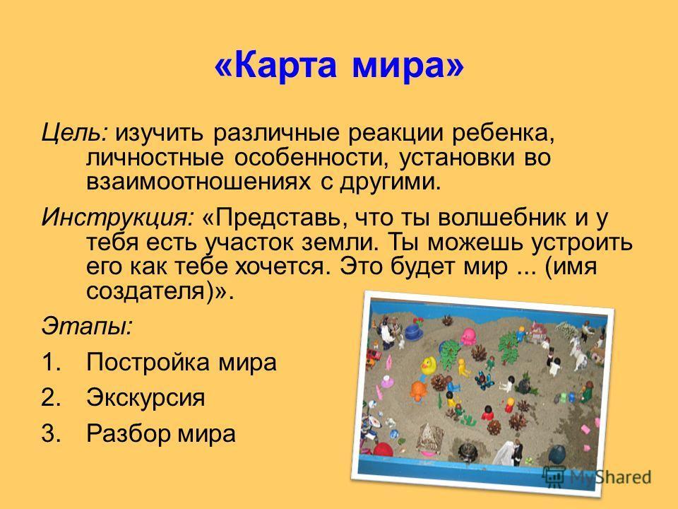 «Карта мира» Цель: изучить различные реакции ребенка, личностные особенности, установки во взаимоотношениях с другими. Инструкция: «Представь, что ты волшебник и у тебя есть участок земли. Ты можешь устроить его как тебе хочется. Это будет мир... (им
