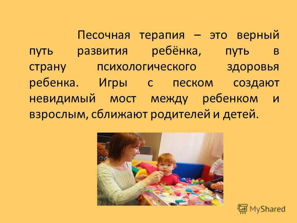 Песочная терапия – это верный путь развития ребёнка, путь в страну психологического здоровья ребенка. Игры с песком создают невидимый мост между ребенком и взрослым, сближают родителей и детей.