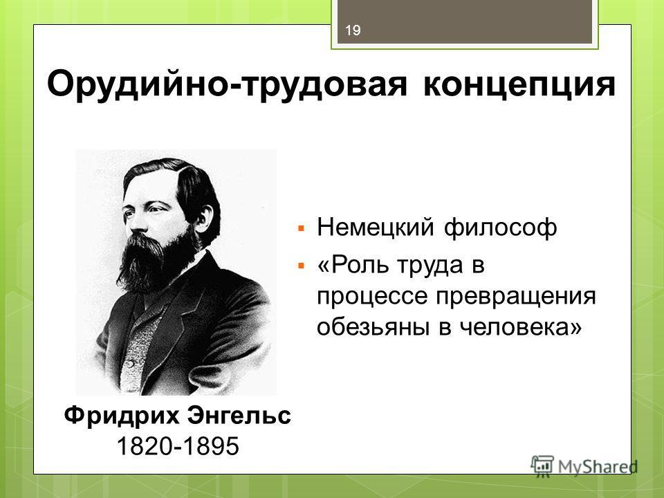 Орудийно-трудовая концепция Немецкий философ «Роль труда в процессе превращения обезьяны в человека» Фридрих Энгельс 1820-1895 19