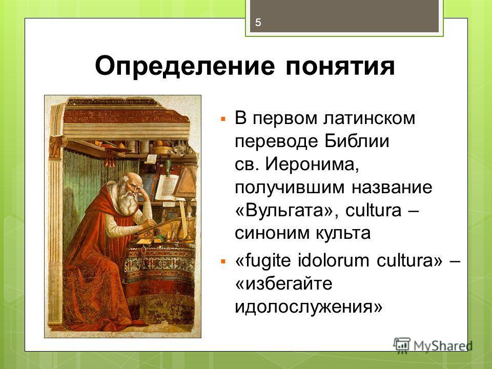 Определение понятия В первом латинском переводе Библии св. Иеронима, получившим название «Вульгата», cultura – синоним культа «fugite idolorum cultura» – «избегайте идолослужения» 5