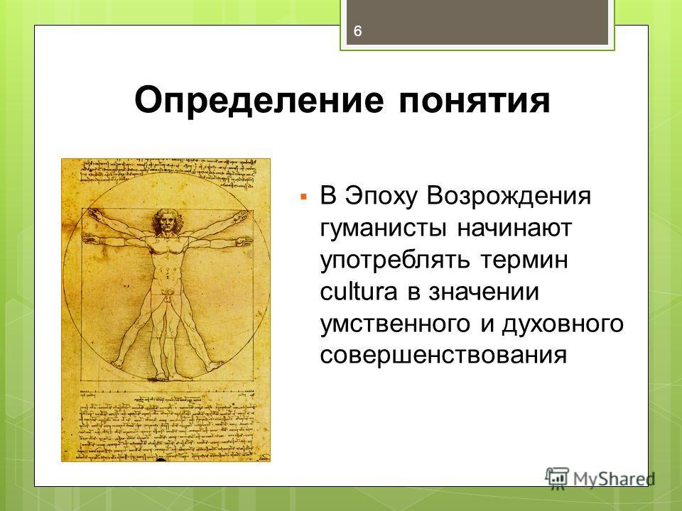 Определение понятия В Эпоху Возрождения гуманисты начинают употреблять термин cultura в значении умственного и духовного совершенствования 6