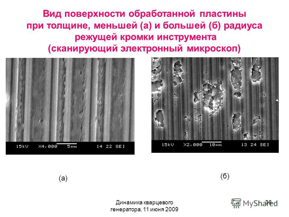 Динамика кварцевого генератора, 11 июня 2009 36 Вид поверхности обработанной пластины при толщине, меньшей (а) и большей (б) радиуса режущей кромки инструмента (сканирующий электронный микроскоп) (а) (б)