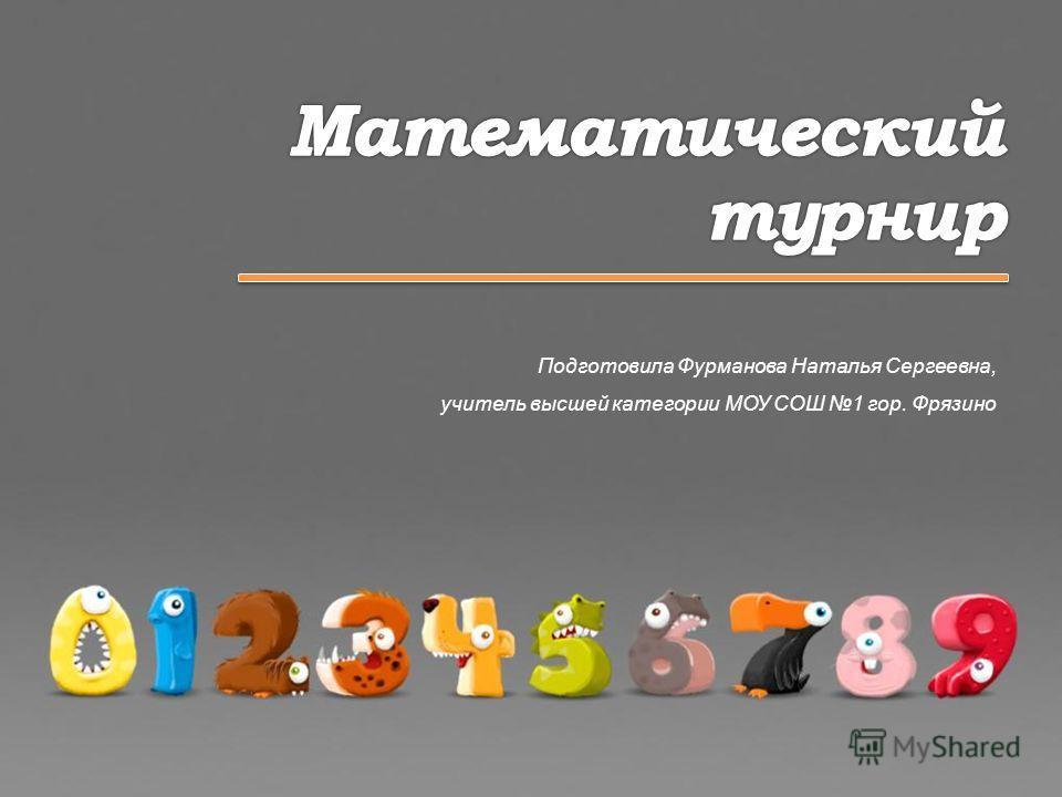 Подготовила Фурманова Наталья Сергеевна, учитель высшей категории МОУ СОШ 1 гор. Фрязино
