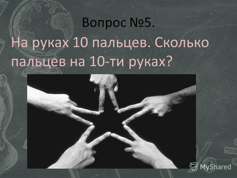 Вопрос 5. На руках 10 пальцев. Сколько пальцев на 10-ти руках?