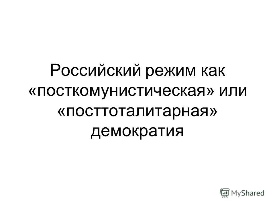 Российский режим как «посткомунистическая» или «посттоталитарная» демократия