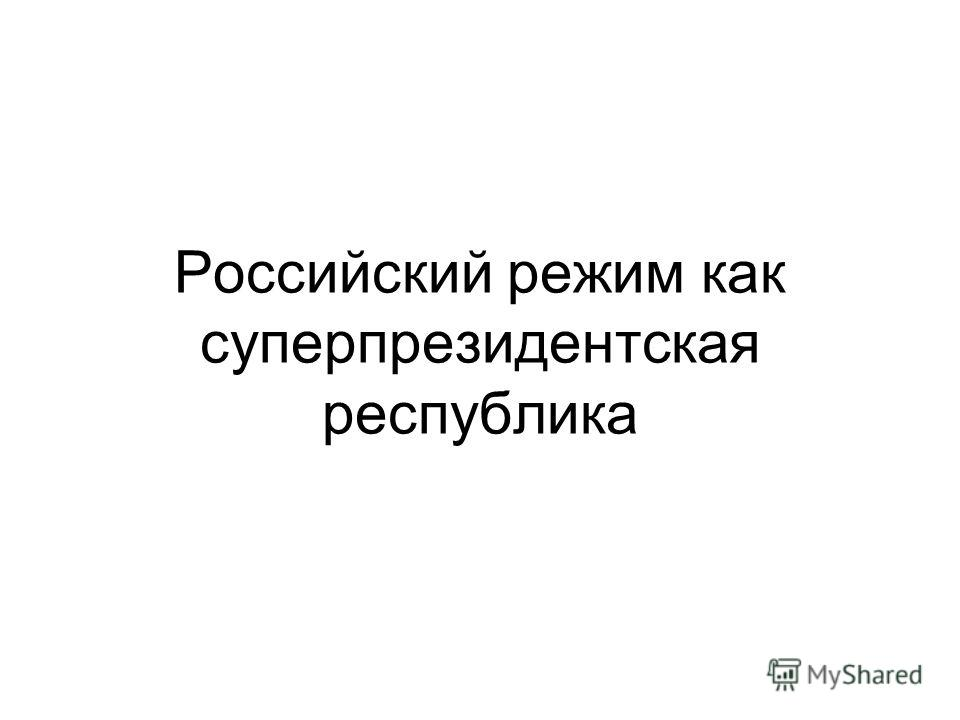 Российский режим как суперпрезидентская республика