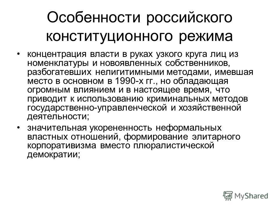 Особенности российского конституционного режима концентрация власти в руках узкого круга лиц из номенклатуры и новоявленных собственников, разбогатевших нелигитимными методами, имевшая место в основном в 1990-х гг., но обладающая огромным влиянием и