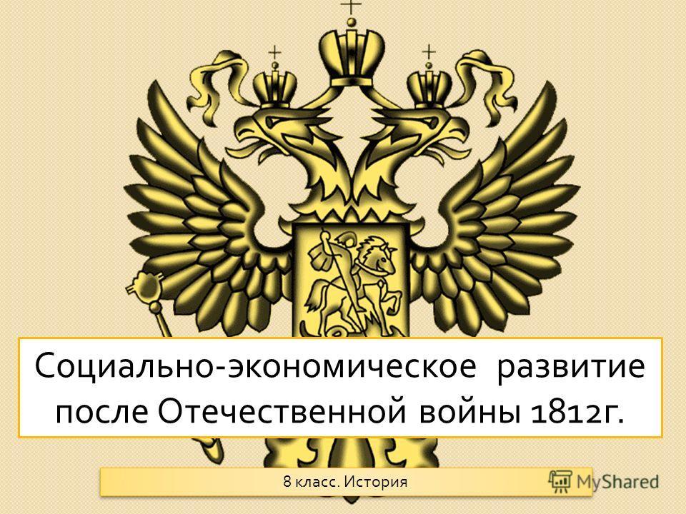Социально - экономическое развитие после Отечественной войны 1812 г. 8 класс. История