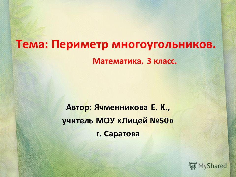 Тема: Периметр многоугольников. Математика. 3 класс. Автор: Ячменникова Е. К., учитель МОУ «Лицей 50» г. Саратова