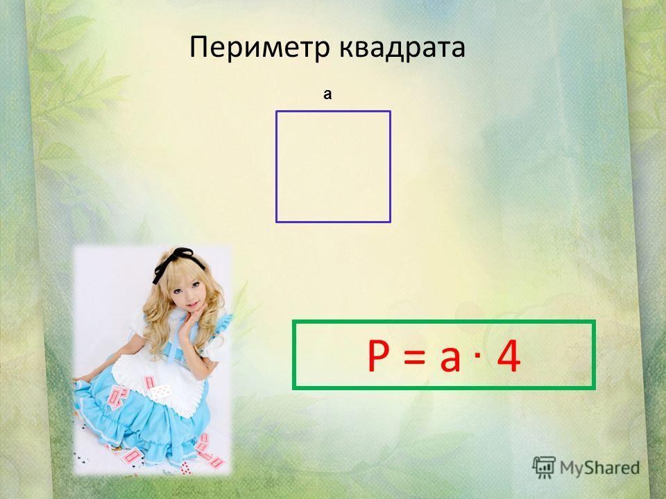 Периметр квадрата а P = a 4.