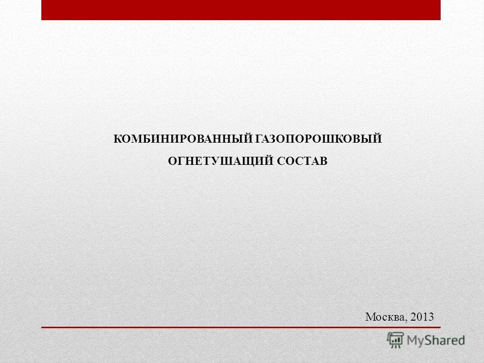 КОМБИНИРОВАННЫЙ ГАЗОПОРОШКОВЫЙ ОГНЕТУШАЩИЙ СОСТАВ Москва, 2013