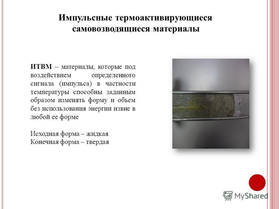 ИТВМ – материалы, которые под воздействием определенного сигнала (импульса) в частности температуры способны заданным образом изменять форму и объем без использования энергии извне в любой ее форме Исходная форма – жидкая Конечная форма – твердая Имп