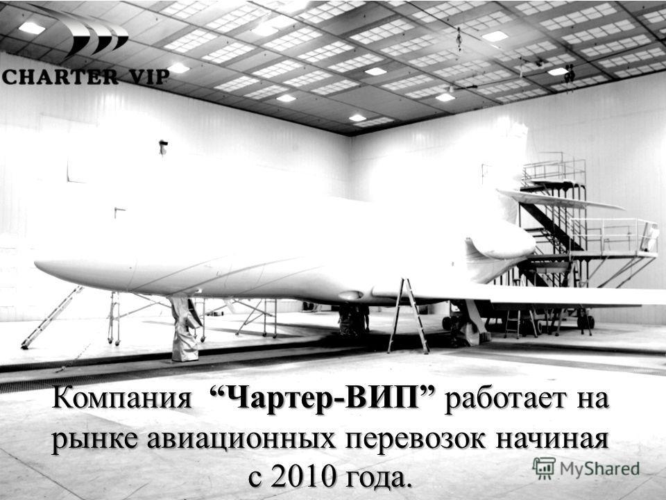 Компания Чартер-ВИП работает на рынке авиационных перевозок начиная с 2010 года.