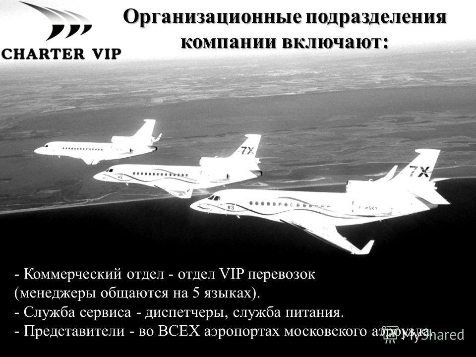 - Коммерческий отдел - отдел VIP перевозок (менеджеры общаются на 5 языках). - Служба сервиса - диспетчеры, служба питания. - Представители - во ВСЕХ аэропортах московского аэроузла. Организационные подразделения компании включают:
