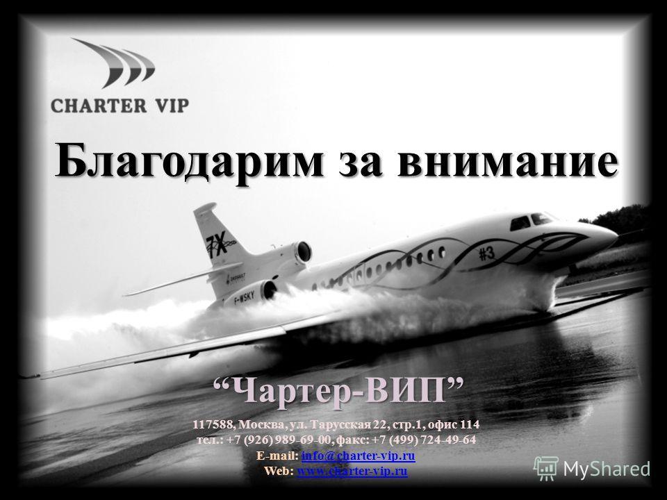 Благодарим за внимание Чартер-ВИПЧартер-ВИП 117588, Москва, ул. Тарусская 22, стр.1, офис 114 тел.: +7 (926) 989-69-00, факс: +7 (499) 724-49-64 E-mail: info@charter-vip.ruinfo@charter-vip.ru Web: www.charter-vip.ruwww.charter-vip.ru