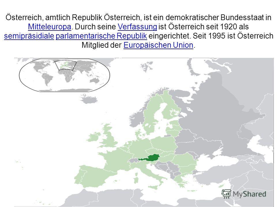 Österreich, amtlich Republik Österreich, ist ein demokratischer Bundesstaat in Mitteleuropa. Durch seine Verfassung ist Österreich seit 1920 als semipräsidiale parlamentarische Republik eingerichtet. Seit 1995 ist Österreich Mitglied der Europäischen