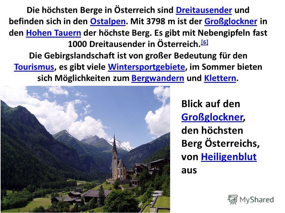 Die höchsten Berge in Österreich sind Dreitausender und befinden sich in den Ostalpen. Mit 3798 m ist der Großglockner in den Hohen Tauern der höchste Berg. Es gibt mit Nebengipfeln fast 1000 Dreitausender in Österreich. [6] Die Gebirgslandschaft ist