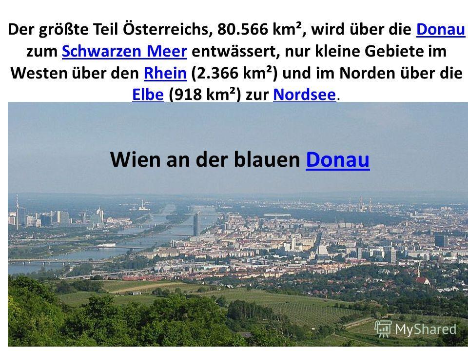 Der größte Teil Österreichs, 80.566 km², wird über die Donau zum Schwarzen Meer entwässert, nur kleine Gebiete im Westen über den Rhein (2.366 km²) und im Norden über die Elbe (918 km²) zur Nordsee.DonauSchwarzen MeerRhein ElbeNordsee Wien an der bla