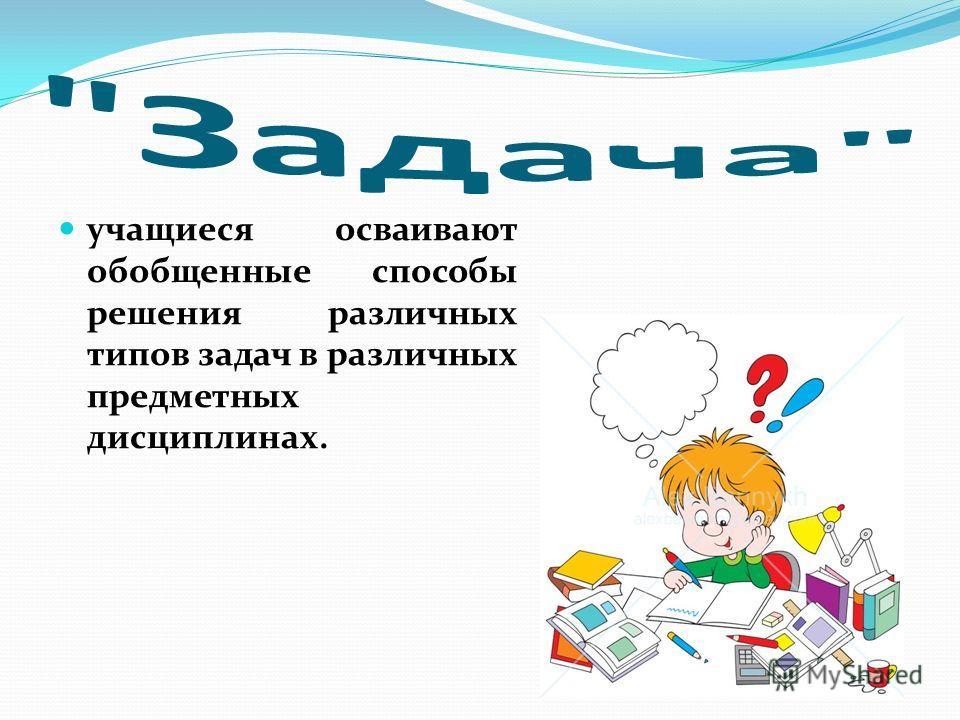 учащиеся осваивают обобщенные способы решения различных типов задач в различных предметных дисциплинах.