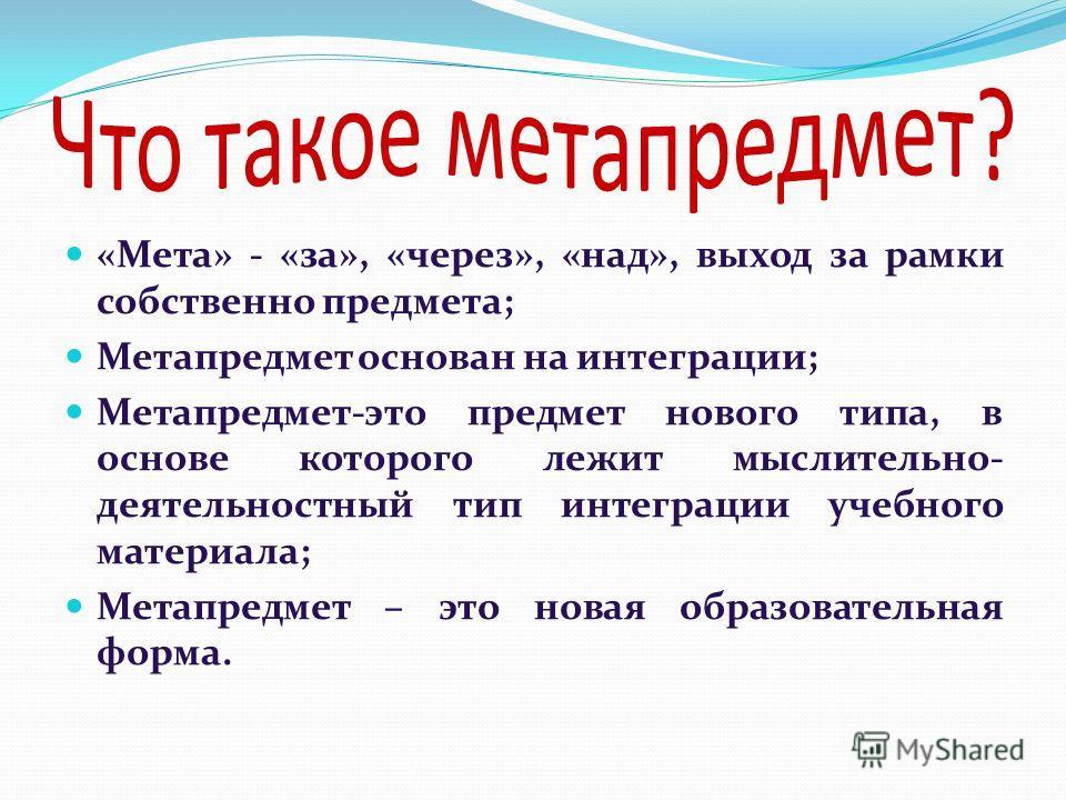 «Мета» - «за», «через», «над», выход за рамки собственно предмета; Метапредмет основан на интеграции; Метапредмет-это предмет нового типа, в основе которого лежит мыслительно- деятельностный тип интеграции учебного материала; Метапредмет – это новая