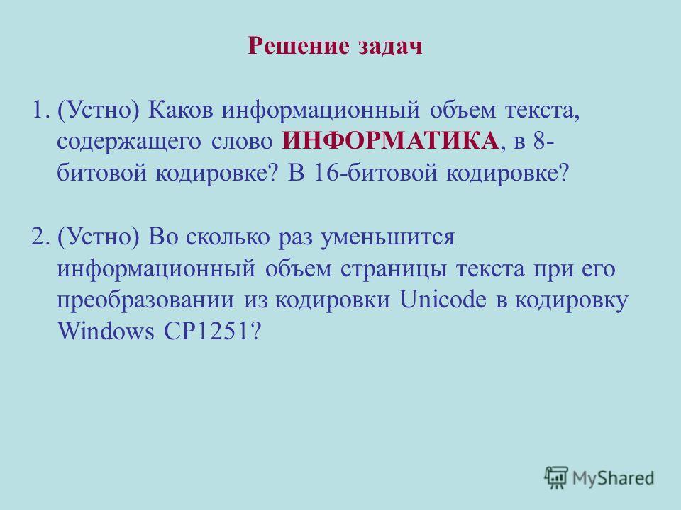 Решение задач 1. (Устно) Каков информационный объем текста, содержащего слово ИНФОРМАТИКА, в 8- битовой кодировке? В 16-битовой кодировке? 2. (Устно) Во сколько раз уменьшится информационный объем страницы текста при его преобразовании из кодировки U