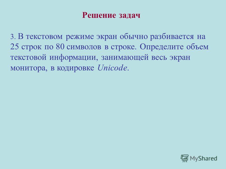 Решение задач 3. В текстовом режиме экран обычно разбивается на 25 строк по 80 символов в строке. Определите объем текстовой информации, занимающей весь экран монитора, в кодировке Unicode.
