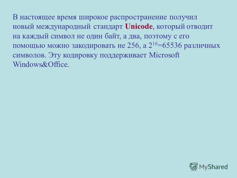 В настоящее время широкое распространение получил новый международный стандарт Unicode, который отводит на каждый символ не один байт, а два, поэтому с его помощью можно закодировать не 256, а 2 16 =65536 различных символов. Эту кодировку поддерживае