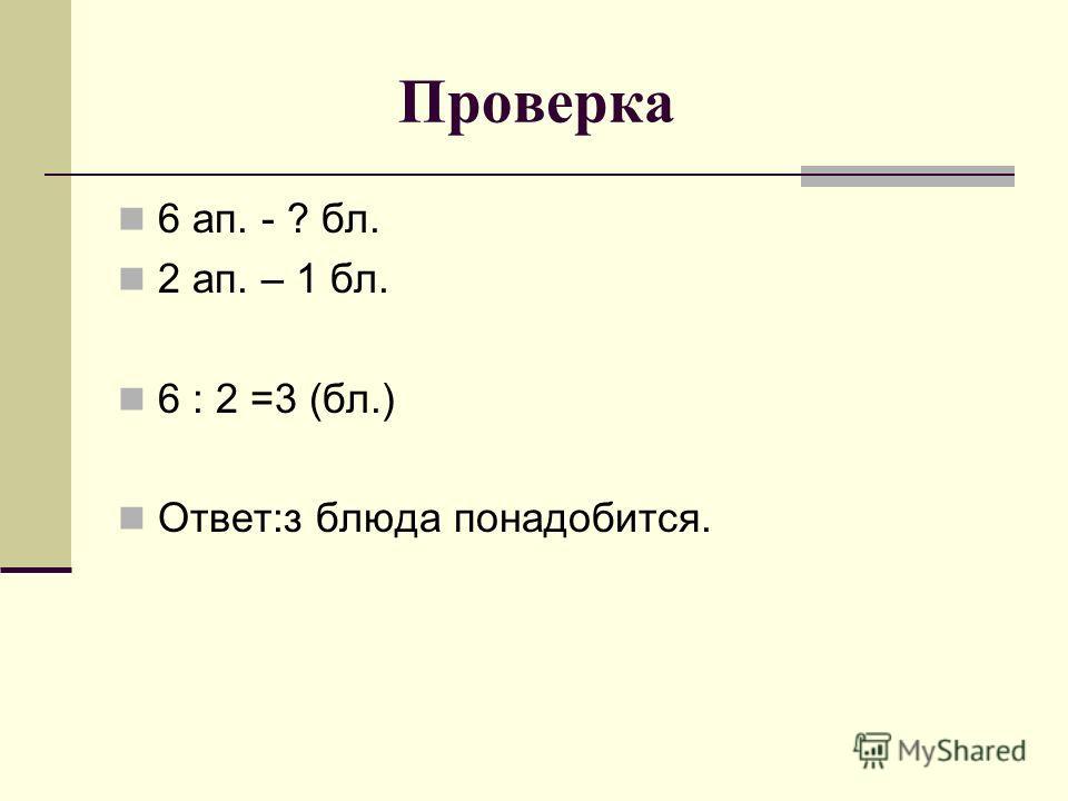 Проверка 6 ап. - ? бл. 2 ап. – 1 бл. 6 : 2 =3 (бл.) Ответ:з блюда понадобится.