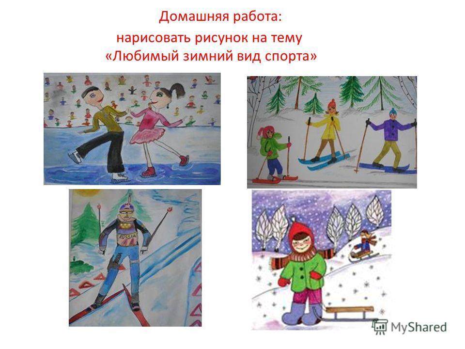 Домашняя работа: нарисовать рисунок на тему «Любимый зимний вид спорта»