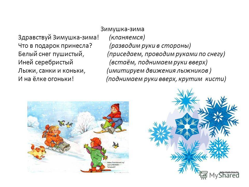 Зимушка-зима Здравствуй Зимушка-зима! (кланяемся) Что в подарок принесла? (разводим руки в стороны) Белый снег пушистый, (приседаем, проводим руками по снегу) Иней серебристый (встаём, поднимаем руки вверх) Лыжи, санки и коньки, (имитируем движения л