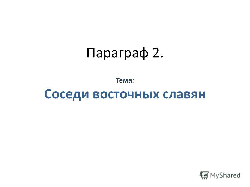 Параграф 2. Тема: Соседи восточных славян