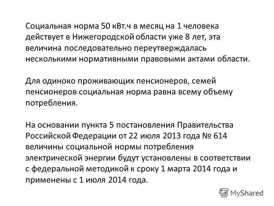 Социальная норма 50 кВт.ч в месяц на 1 человека действует в Нижегородской области уже 8 лет, эта величина последовательно переутверждалась несколькими нормативными правовыми актами области. Для одиноко проживающих пенсионеров, семей пенсионеров социа