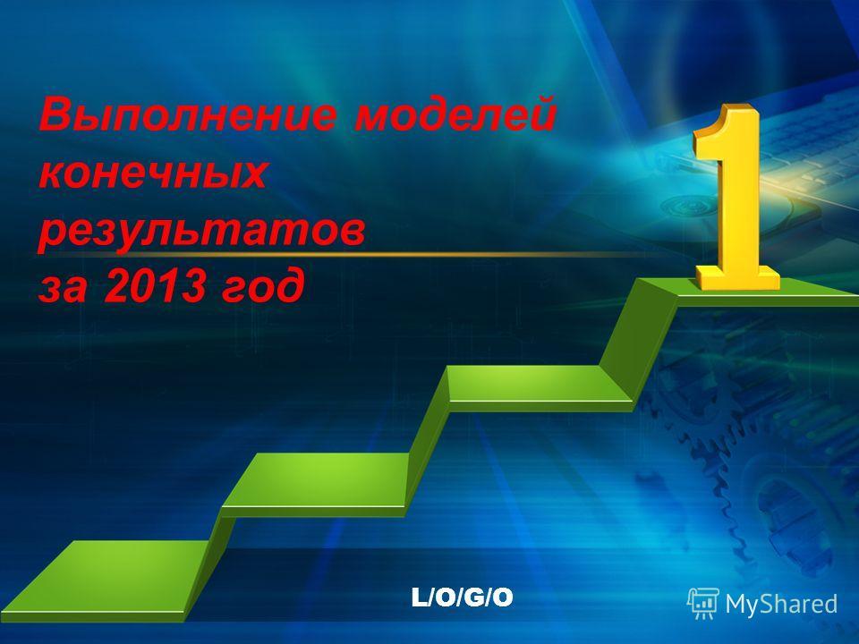 L/O/G/O Выполнение моделей конечных результатов за 2013 год