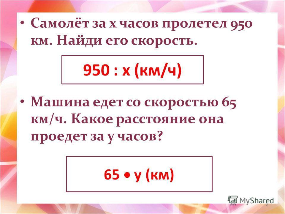 Самолёт за х часов пролетел 950 км. Найди его скорость. Машина едет со скоростью 65 км/ч. Какое расстояние она проедет за у часов? 950 : х (км/ч) 65 у (км) 5