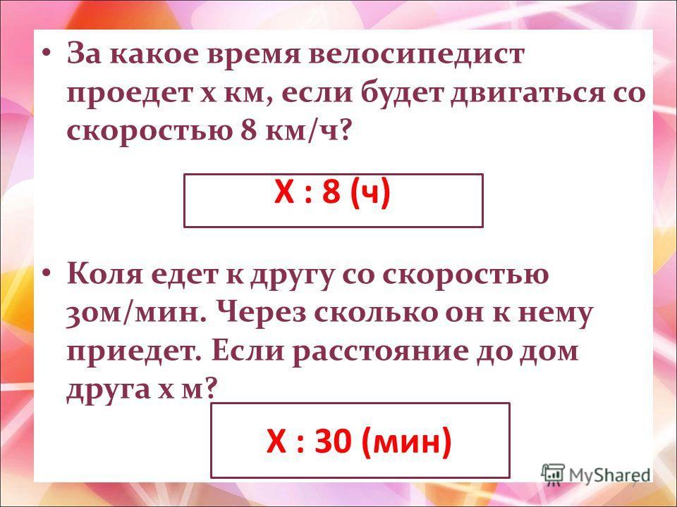 За какое время велосипедист проедет х км, если будет двигаться со скоростью 8 км/ч? Коля едет к другу со скоростью 30м/мин. Через сколько он к нему приедет. Если расстояние до дом друга х м? Х : 8 (ч) Х : 30 (мин) 7