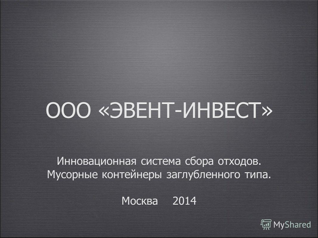 Инновационная система сбора отходов. Мусорные контейнеры заглубленного типа. Москва 2014 ООО «ЭВЕНТ-ИНВЕСТ»
