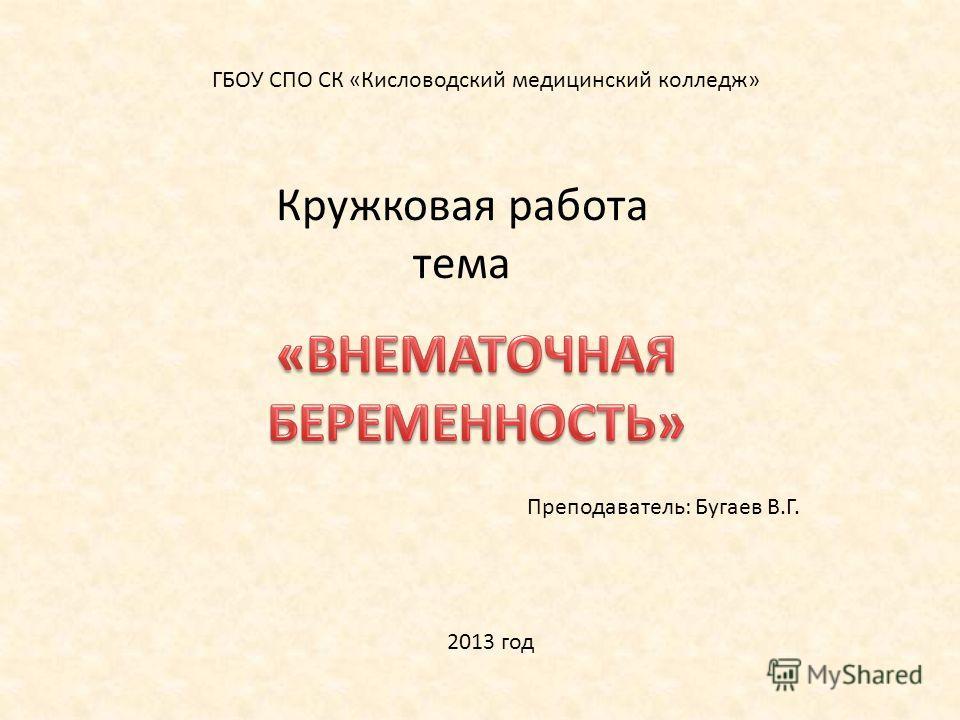 ГБОУ СПО СК «Кисловодский медицинский колледж» Кружковая работа тема Преподаватель: Бугаев В.Г. 2013 год