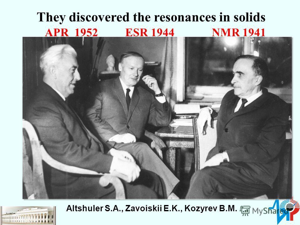 Altshuler S.A., Zavoiskii E.K., Kozyrev B.M. ESR 1944NMR 1941APR 1952 They discovered the resonances in solids