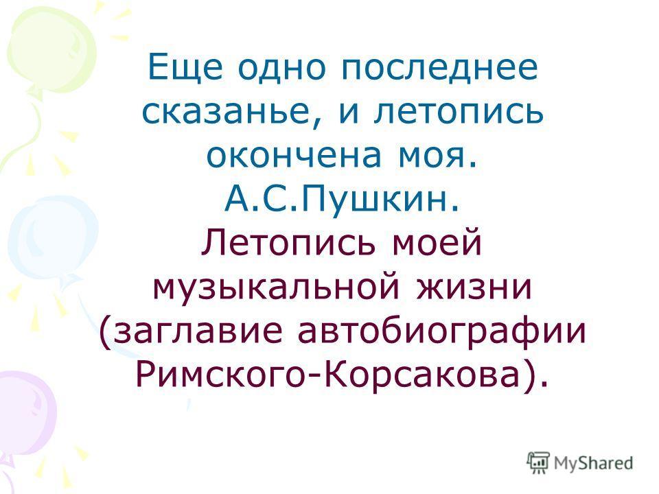 Еще одно последнее сказанье, и летопись окончена моя. А.С.Пушкин. Летопись моей музыкальной жизни (заглавие автобиографии Римского-Корсакова).