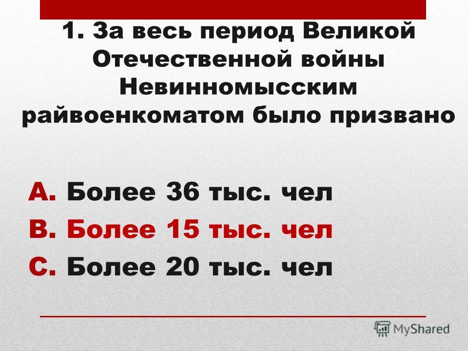 1. За весь период Великой Отечественной войны Невинномысским райвоенкоматом было призвано A.Более 36 тыс. чел B.Более 15 тыс. чел C.Более 20 тыс. чел
