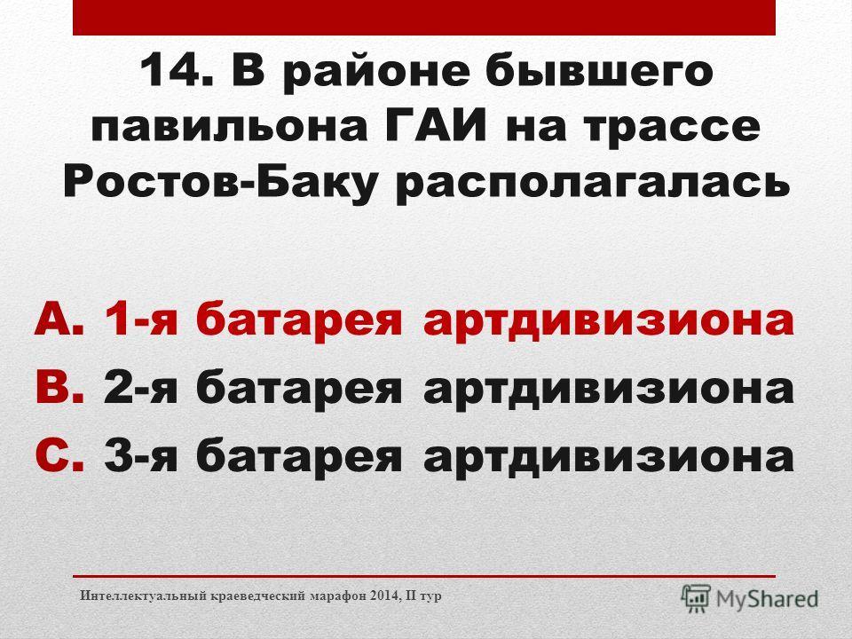 Интеллектуальный краеведческий марафон 2014, II тур 14. В районе бывшего павильона ГАИ на трассе Ростов-Баку располагалась A.1-я батарея артдивизиона B.2-я батарея артдивизиона C.3-я батарея артдивизиона