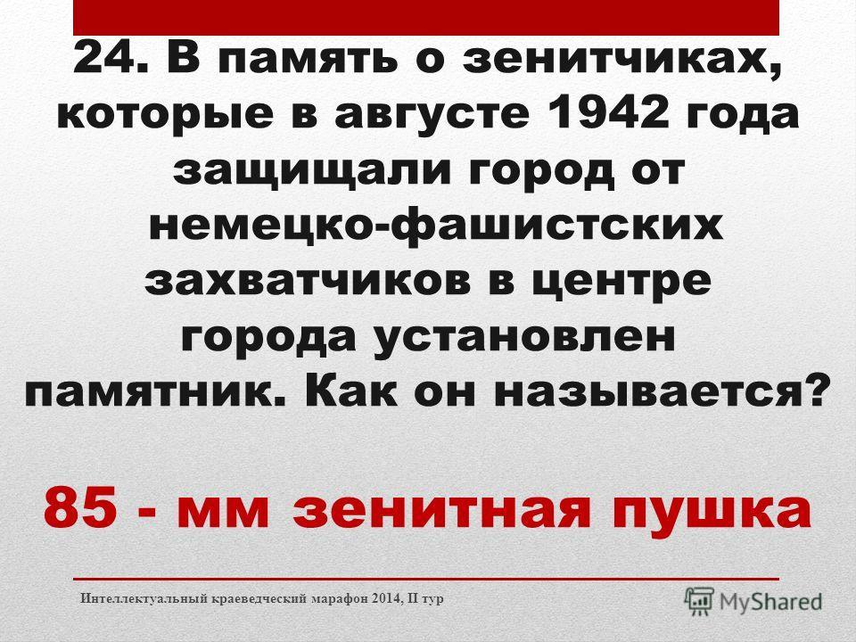 Интеллектуальный краеведческий марафон 2014, II тур 24. В память о зенитчиках, которые в августе 1942 года защищали город от немецко-фашистских захватчиков в центре города установлен памятник. Как он называется? 85 - мм зенитная пушка