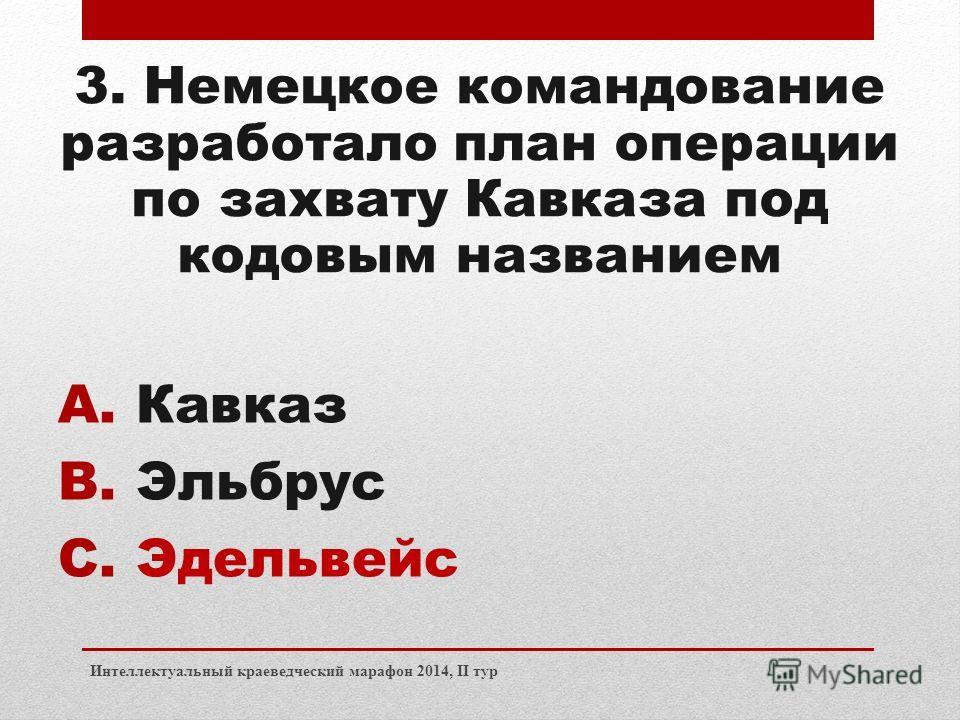 Интеллектуальный краеведческий марафон 2014, II тур 3. Немецкое командование разработало план операции по захвату Кавказа под кодовым названием A.Кавказ B.Эльбрус C.Эдельвейс