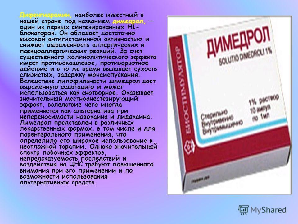 Дифенгидрамин, наиболее известный в нашей стране под названием димедрол, один из первых синтезированных Н1- блокаторов. Он обладает достаточно высокой антигистаминной активностью и снижает выраженность аллергических и псевдоаллергических реакций. За