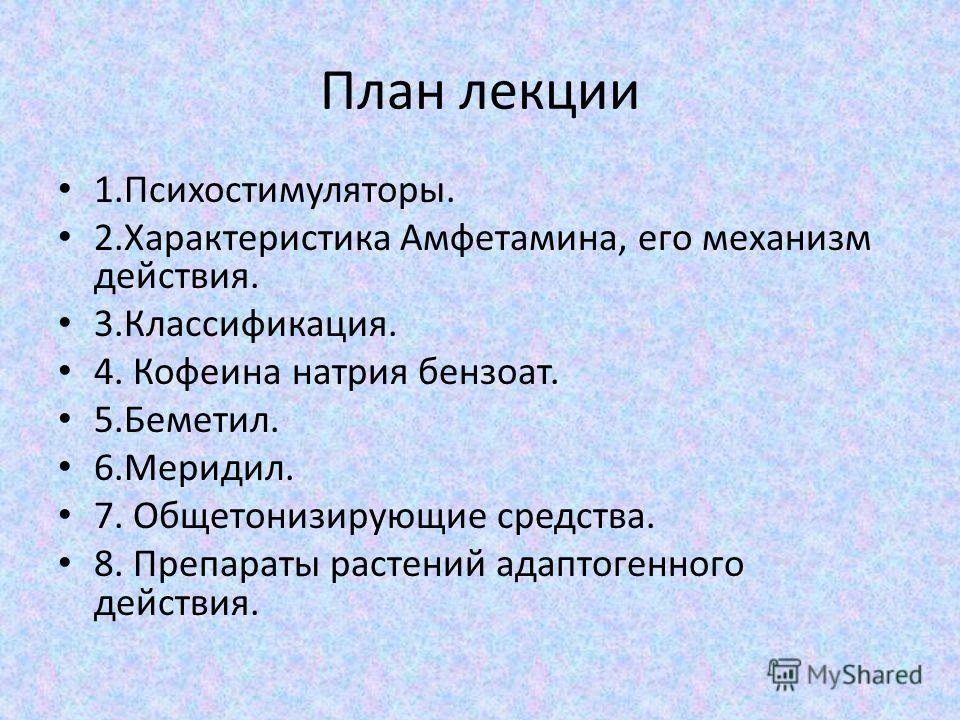 План лекции 1.Психостимуляторы. 2.Характеристика Амфетамина, его механизм действия. 3.Классификация. 4. Кофеина натрия бензоат. 5.Беметил. 6.Меридил. 7. Общетонизирующие средства. 8. Препараты растений адаптогенного действия.