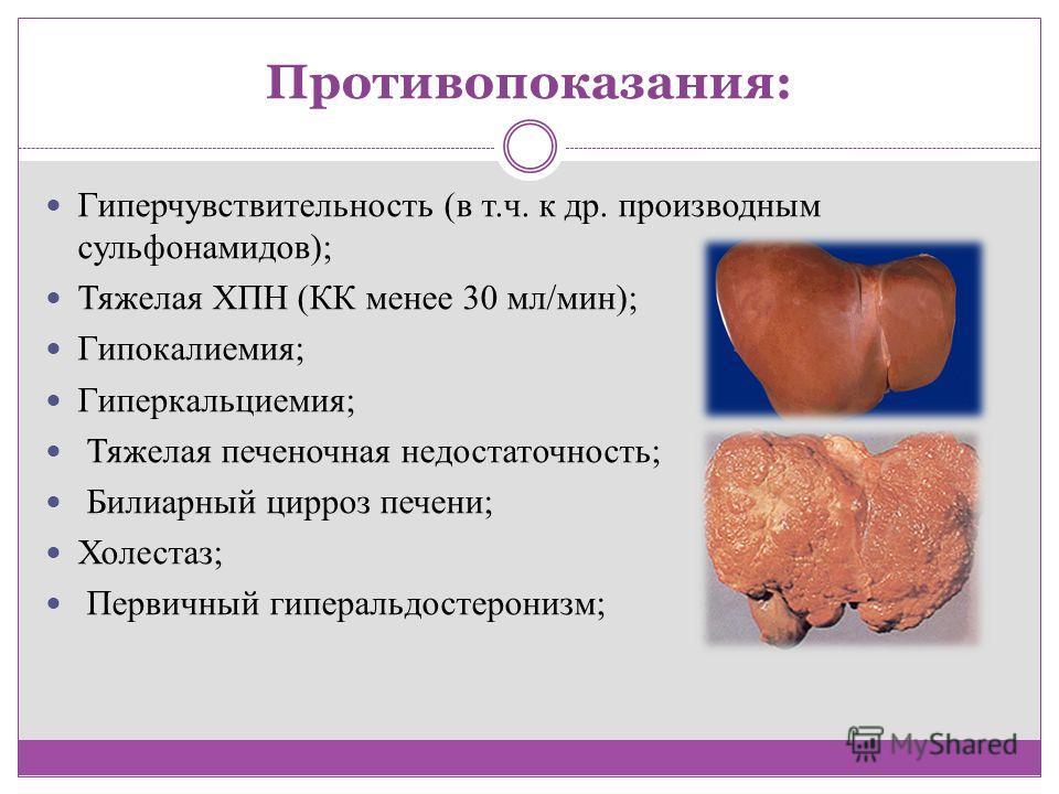Противопоказания: Гиперчувствительность (в т.ч. к др. производным сульфонамидов); Тяжелая ХПН (КК менее 30 мл/мин); Гипокалиемия; Гиперкальциемия; Тяжелая печеночная недостаточность; Билиарный цирроз печени; Холестаз; Первичный гиперальдостеронизм;