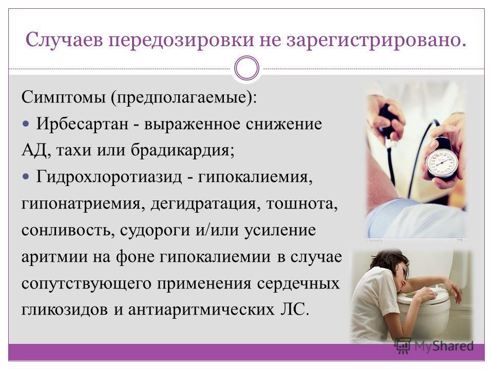 Случаев передозировки не зарегистрировано. Симптомы (предполагаемые): Ирбесартан - выраженное снижение АД, тахи или брадикардия; Гидрохлоротиазид - гипокалиемия, гипонатриемия, дегидратация, тошнота, сонливость, судороги и/или усиление аритмии на фон