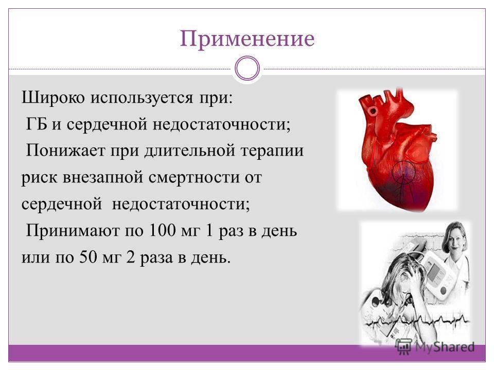 Применение Широко используется при: ГБ и сердечной недостаточности; Понижает при длительной терапии риск внезапной смертности от сердечной недостаточности; Принимают по 100 мг 1 раз в день или по 50 мг 2 раза в день.