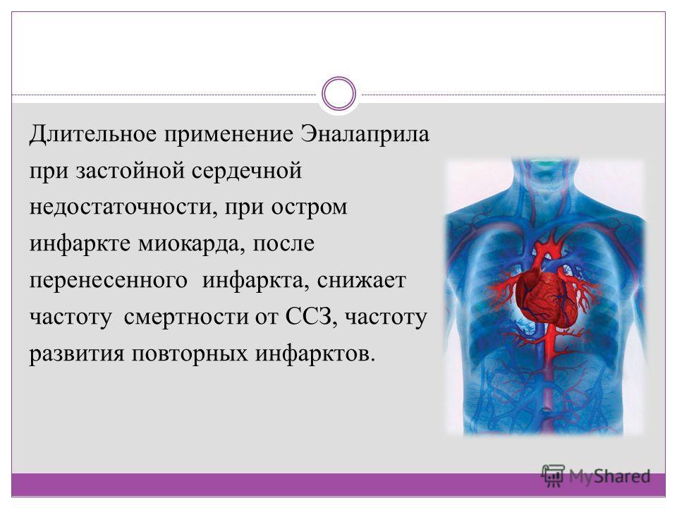 Длительное применение Эналаприла при застойной сердечной недостаточности, при остром инфаркте миокарда, после перенесенного инфаркта, снижает частоту смертности от ССЗ, частоту развития повторных инфарктов.